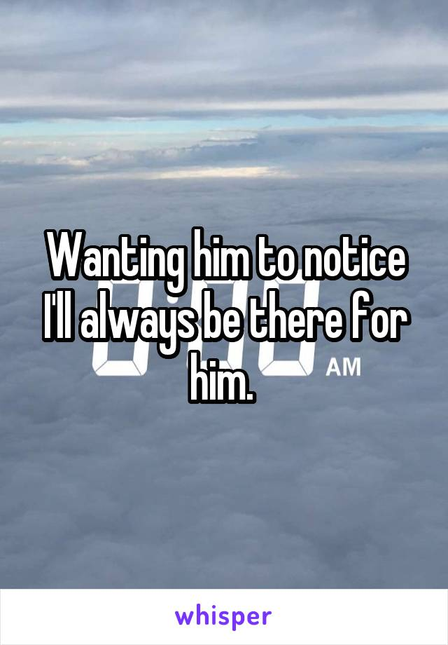 Wanting him to notice I'll always be there for him.