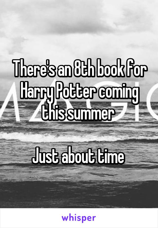 There's an 8th book for Harry Potter coming this summer   Just about time