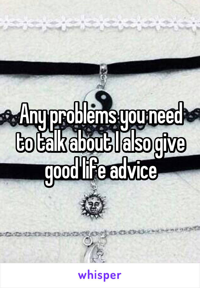 Any problems you need to talk about I also give good life advice