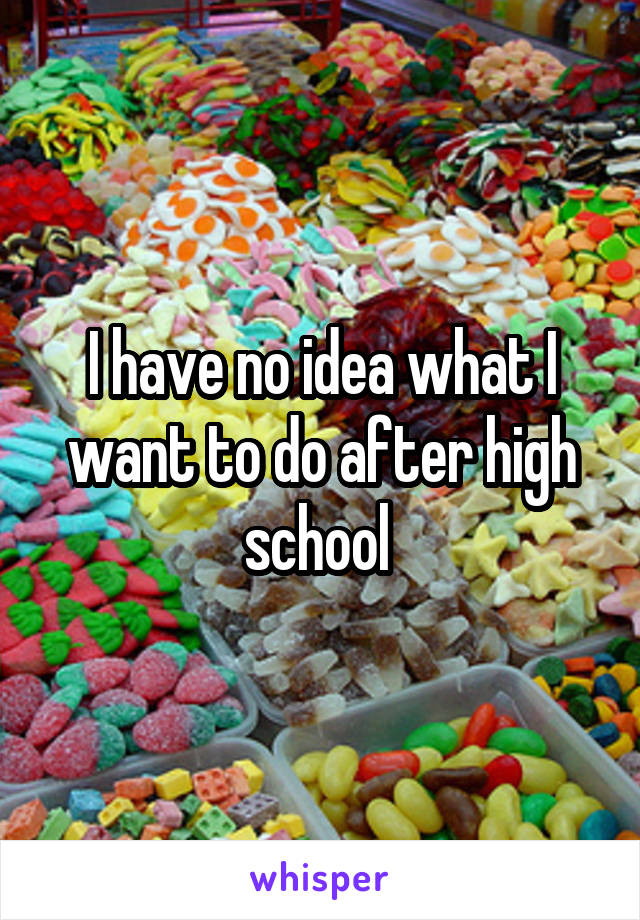 I have no idea what I want to do after high school