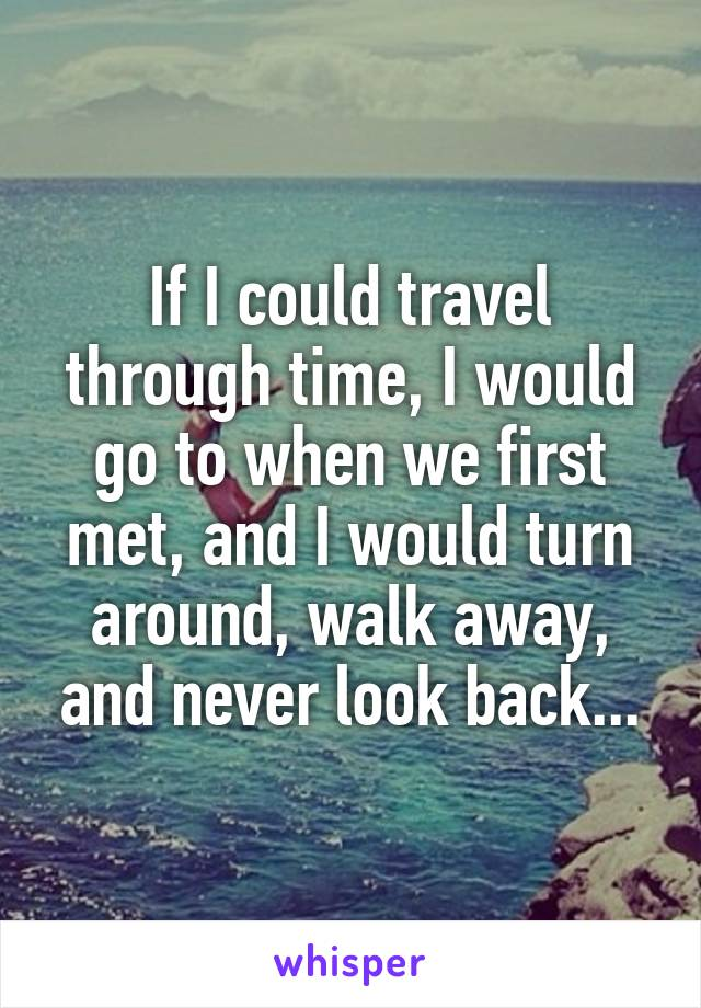 If I could travel through time, I would go to when we first met, and I would turn around, walk away, and never look back...