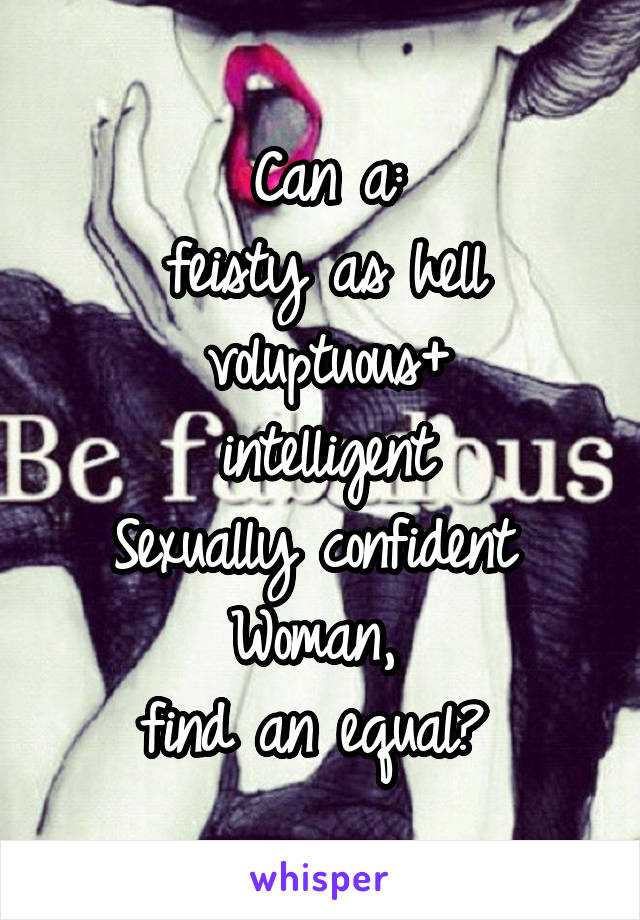 Can a: feisty as hell voluptuous+ intelligent Sexually confident  Woman,  find an equal?