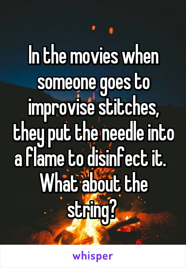 In the movies when someone goes to improvise stitches, they put the needle into a flame to disinfect it.   What about the string?