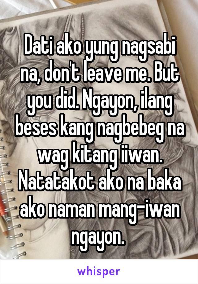 Dati ako yung nagsabi na, don't leave me. But you did. Ngayon, ilang beses kang nagbebeg na wag kitang iiwan. Natatakot ako na baka ako naman mang-iwan ngayon.