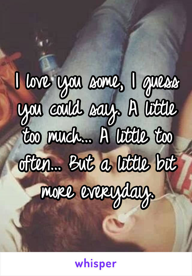 I love you some, I guess you could say. A little too much... A little too often... But a little bit more everyday.