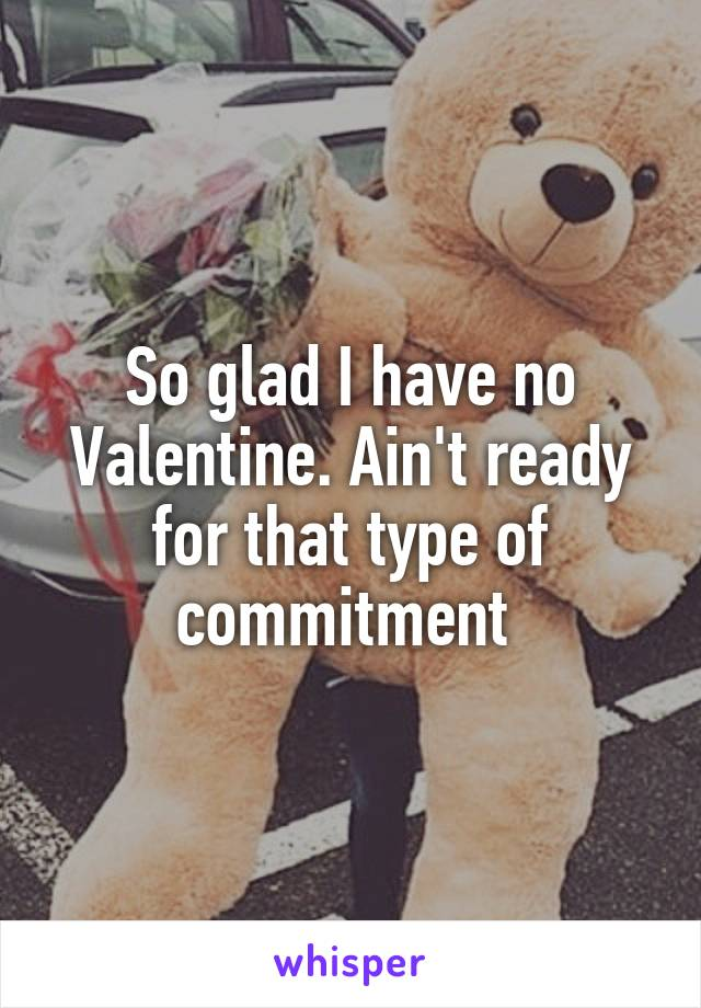 So glad I have no Valentine. Ain't ready for that type of commitment