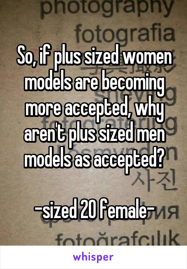 So, if plus sized women models are becoming more accepted, why aren't plus sized men models as accepted?  -sized 20 female-