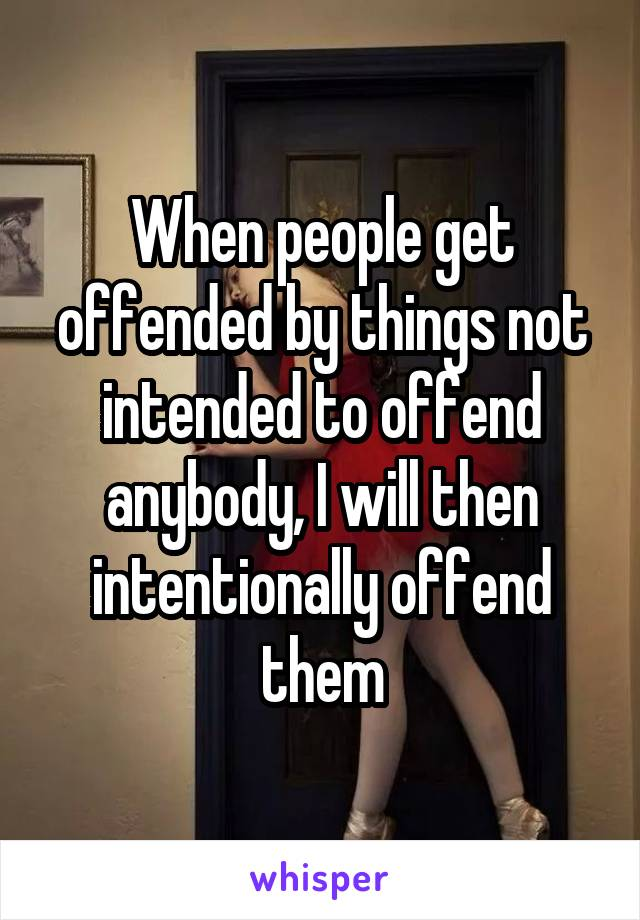 When people get offended by things not intended to offend anybody, I will then intentionally offend them