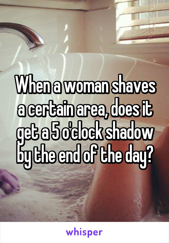 When a woman shaves a certain area, does it get a 5 o'clock shadow by the end of the day?