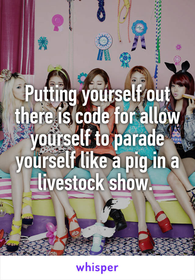 Putting yourself out there is code for allow yourself to parade yourself like a pig in a livestock show.