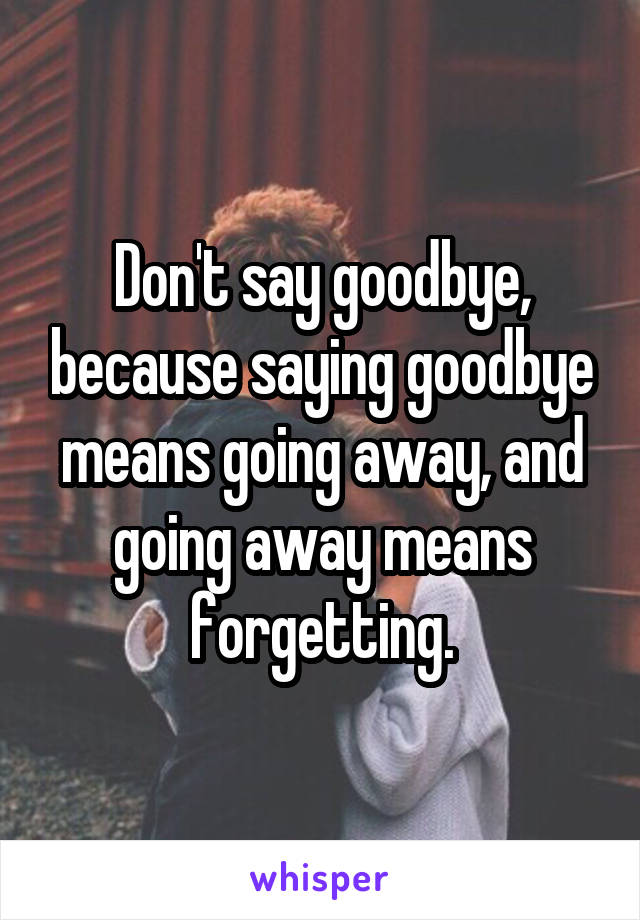 Don't say goodbye, because saying goodbye means going away, and going away means forgetting.