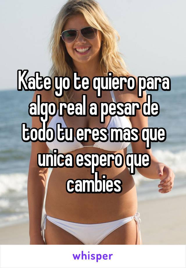 Kate yo te quiero para algo real a pesar de todo tu eres mas que unica espero que cambies