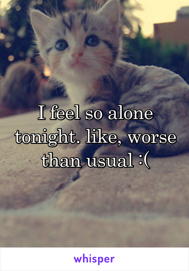 I feel so alone tonight. like, worse than usual :(