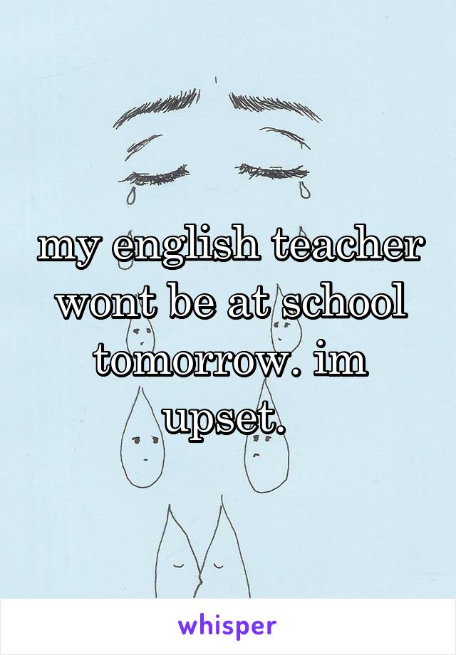 my english teacher wont be at school tomorrow. im upset.