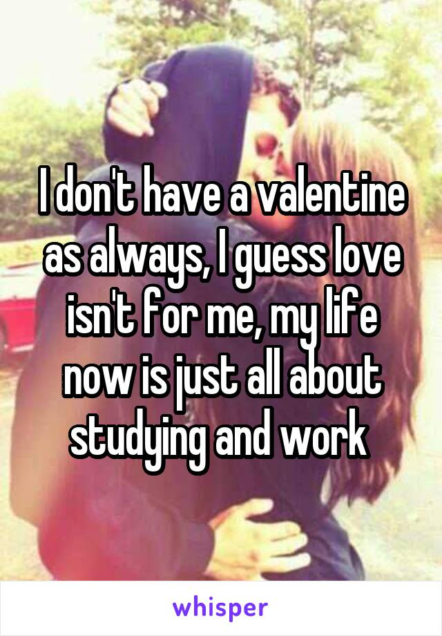 I don't have a valentine as always, I guess love isn't for me, my life now is just all about studying and work