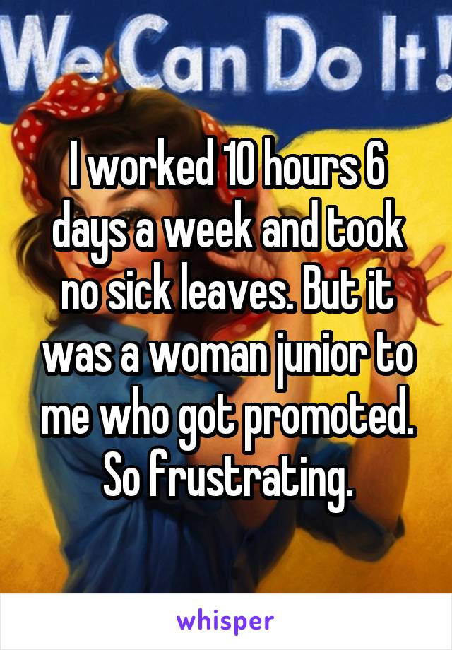 I worked 10 hours 6 days a week and took no sick leaves. But it was a woman junior to me who got promoted. So frustrating.