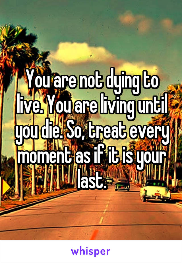 You are not dying to live. You are living until you die. So, treat every moment as if it is your last.