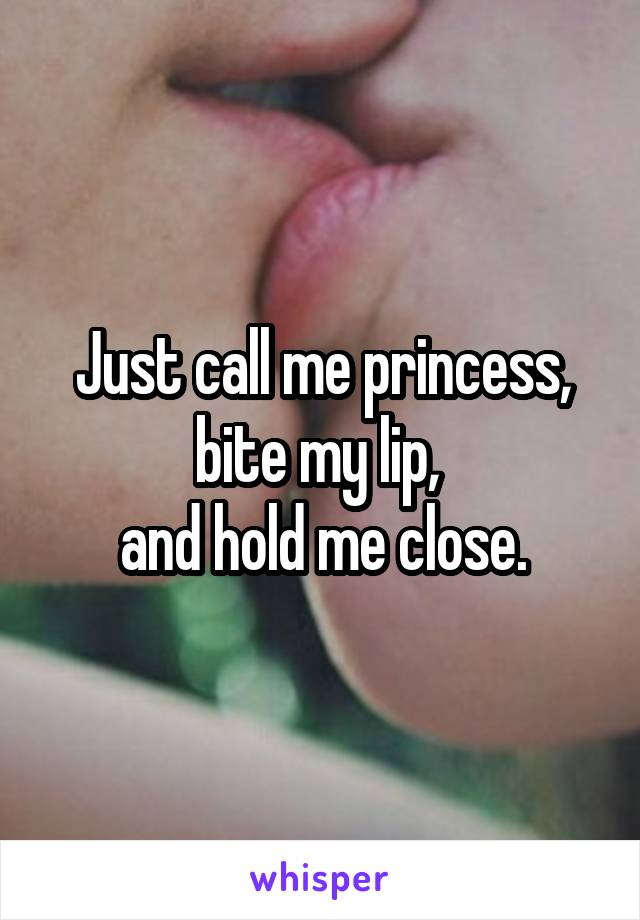 Just call me princess, bite my lip,  and hold me close.
