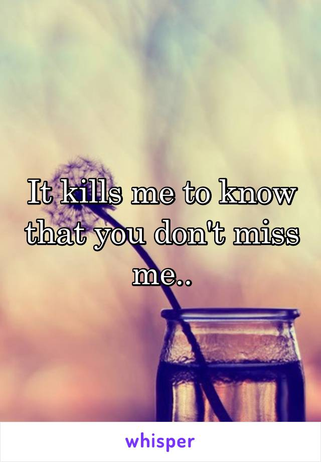 It kills me to know that you don't miss me..