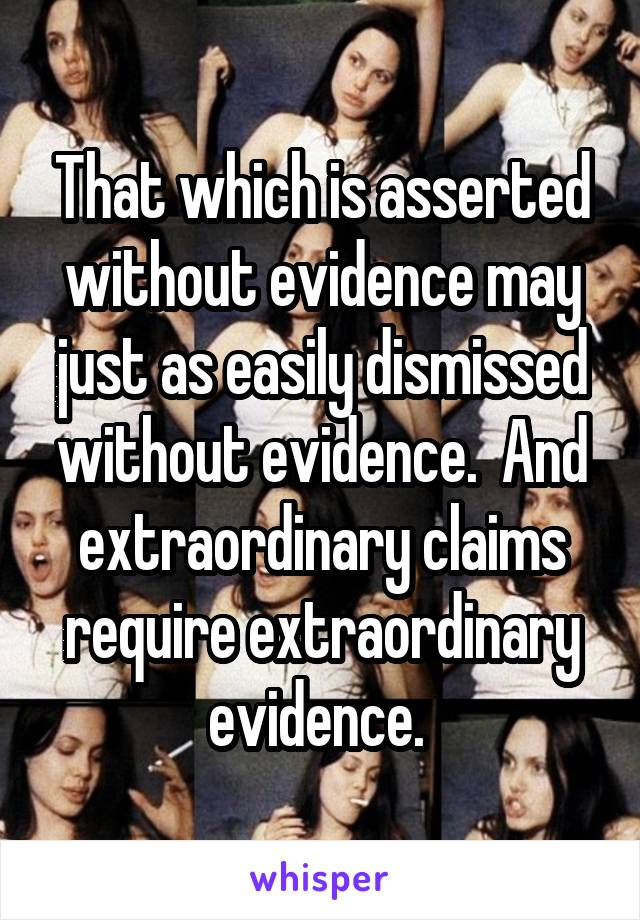 That which is asserted without evidence may just as easily dismissed without evidence.  And extraordinary claims require extraordinary evidence.