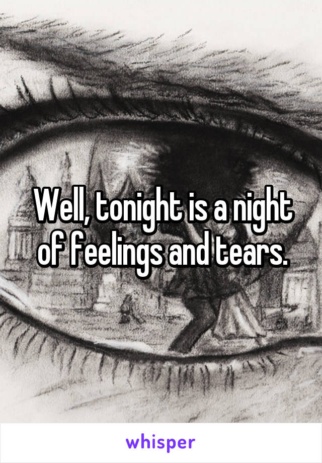 Well, tonight is a night of feelings and tears.