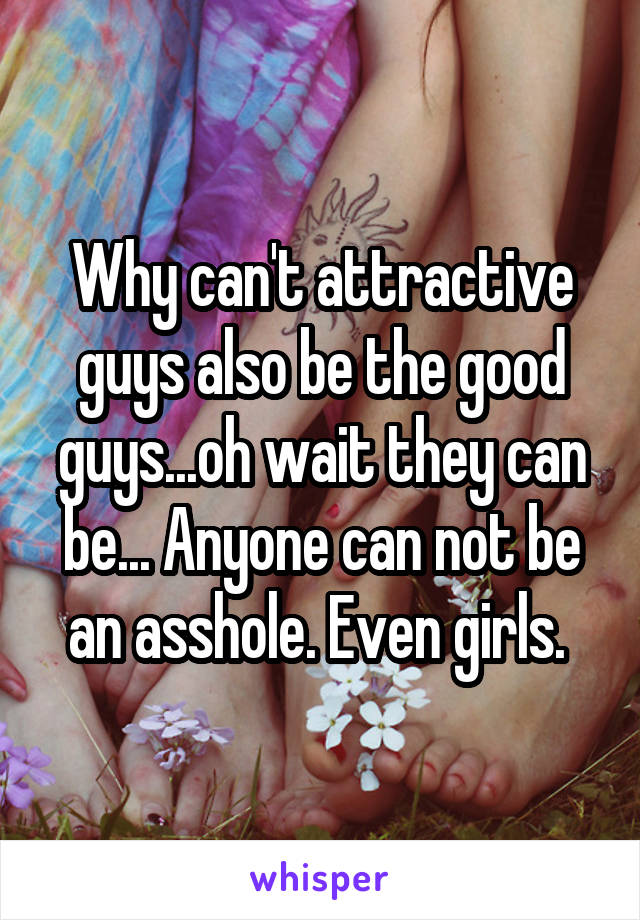 Why can't attractive guys also be the good guys...oh wait they can be... Anyone can not be an asshole. Even girls.