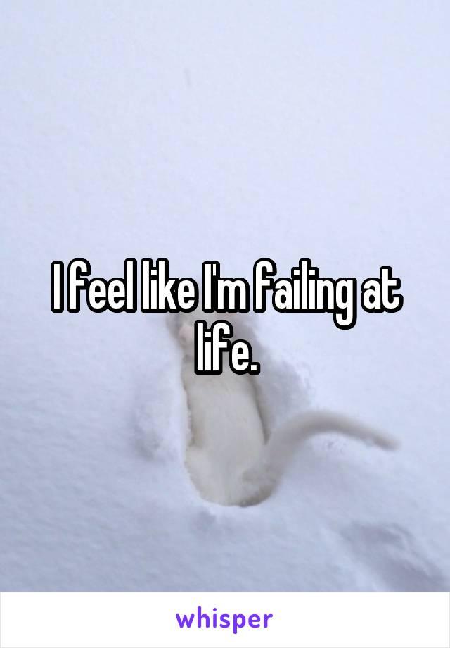 I feel like I'm failing at life.