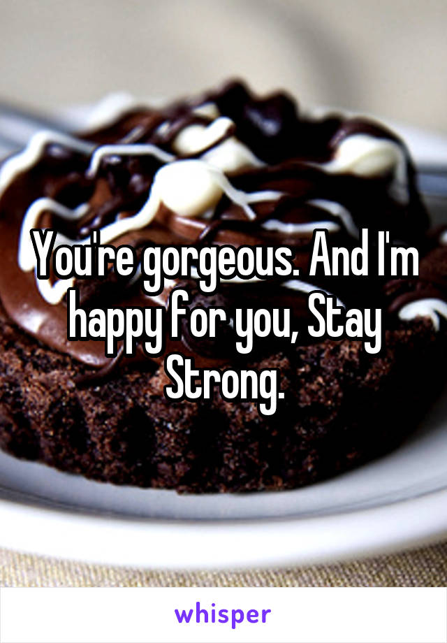 You're gorgeous. And I'm happy for you, Stay Strong.