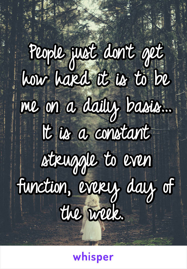 People just don't get how hard it is to be me on a daily basis... It is a constant struggle to even function, every day of the week.