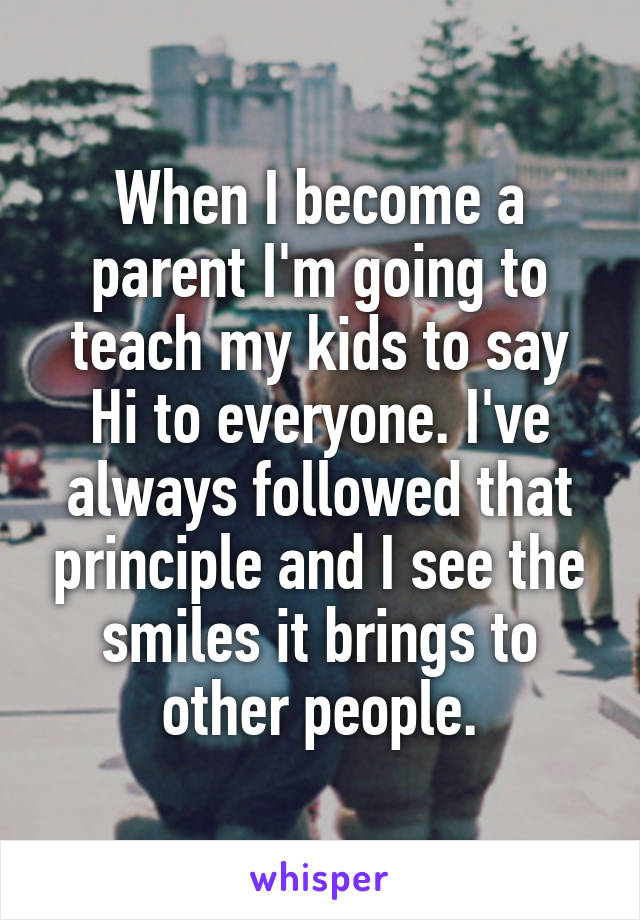 When I become a parent I'm going to teach my kids to say Hi to everyone. I've always followed that principle and I see the smiles it brings to other people.