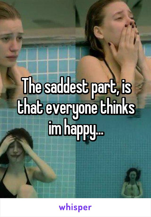 The saddest part, is that everyone thinks im happy...