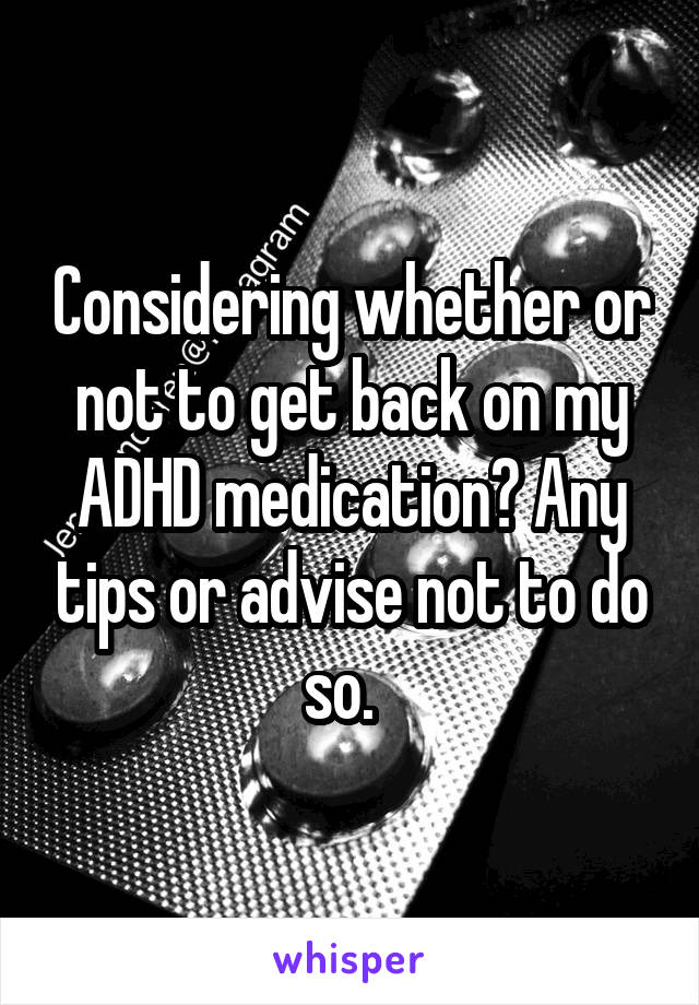 Considering whether or not to get back on my ADHD medication? Any tips or advise not to do so.