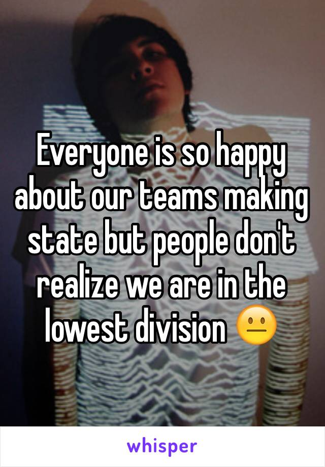 Everyone is so happy about our teams making state but people don't realize we are in the lowest division 😐