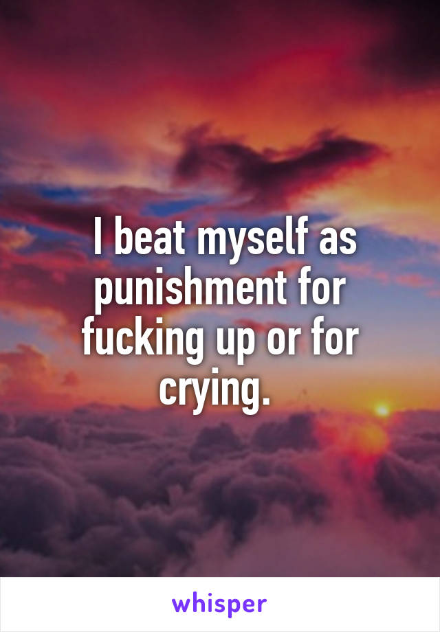 I beat myself as punishment for fucking up or for crying.