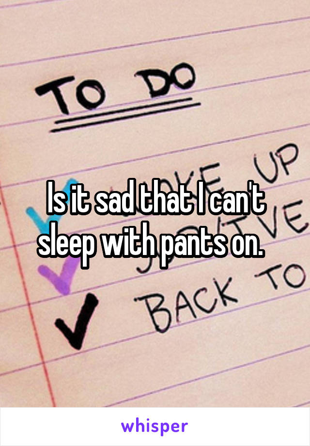 Is it sad that I can't sleep with pants on.