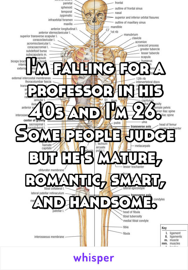 I'm falling for a professor in his 40s and I'm 26. Some people judge but he's mature, romantic, smart, and handsome.
