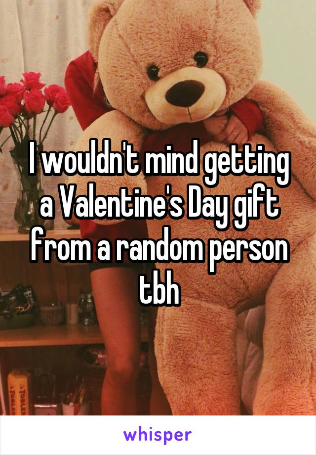 I wouldn't mind getting a Valentine's Day gift from a random person tbh