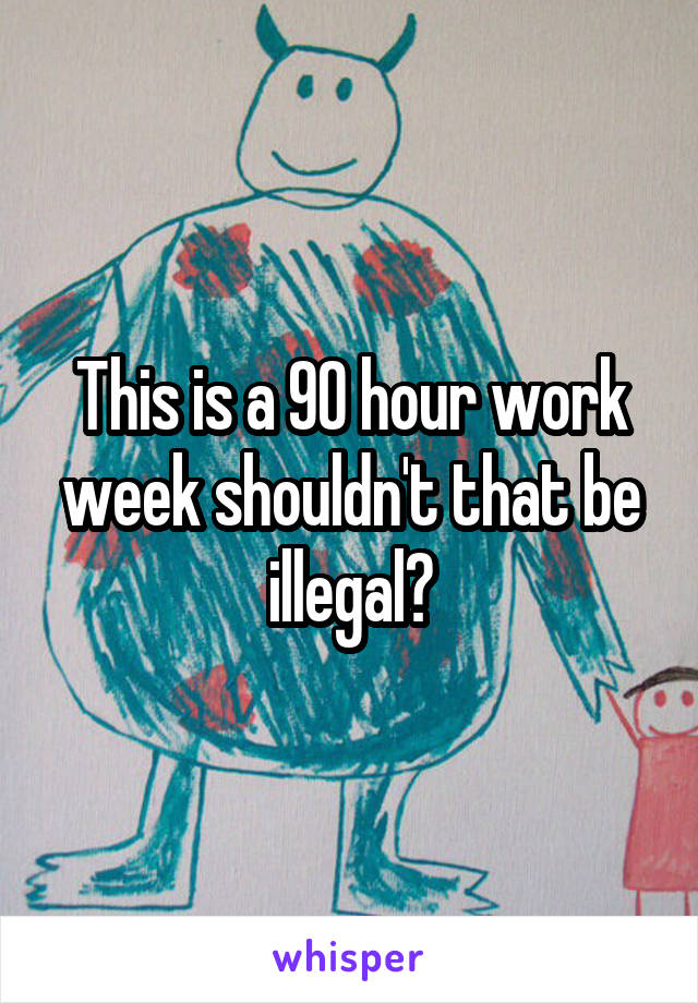 This is a 90 hour work week shouldn't that be illegal?