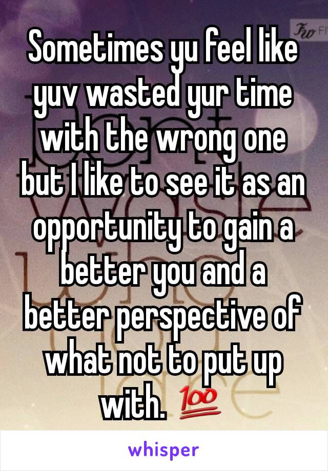 Sometimes yu feel like yuv wasted yur time with the wrong one but I like to see it as an opportunity to gain a better you and a better perspective of what not to put up with. 💯
