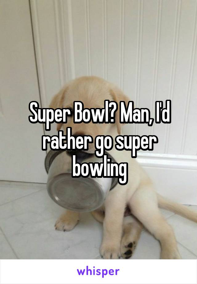 Super Bowl? Man, I'd rather go super bowling