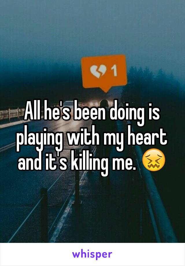 All he's been doing is playing with my heart and it's killing me. 😖