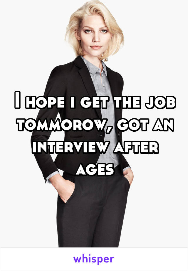 I hope i get the job tommorow, got an interview after ages