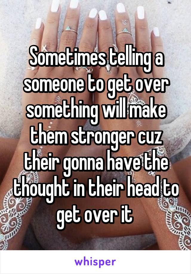 Sometimes telling a someone to get over something will make them stronger cuz their gonna have the thought in their head to get over it