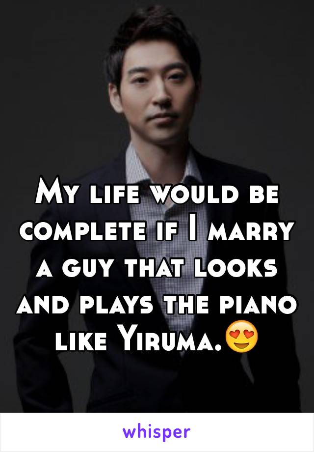 My life would be complete if I marry a guy that looks and plays the piano like Yiruma.😍