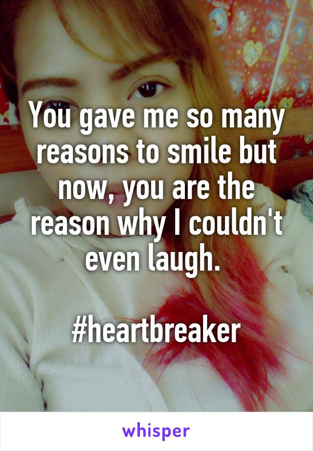 You gave me so many reasons to smile but now, you are the reason why I couldn't even laugh.   #heartbreaker