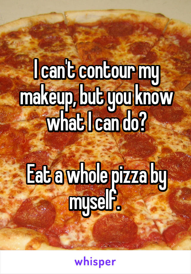 I can't contour my makeup, but you know what I can do?  Eat a whole pizza by myself.