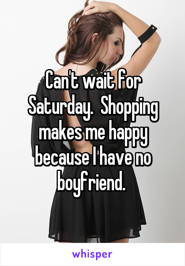 Can't wait for Saturday.  Shopping makes me happy because I have no boyfriend.