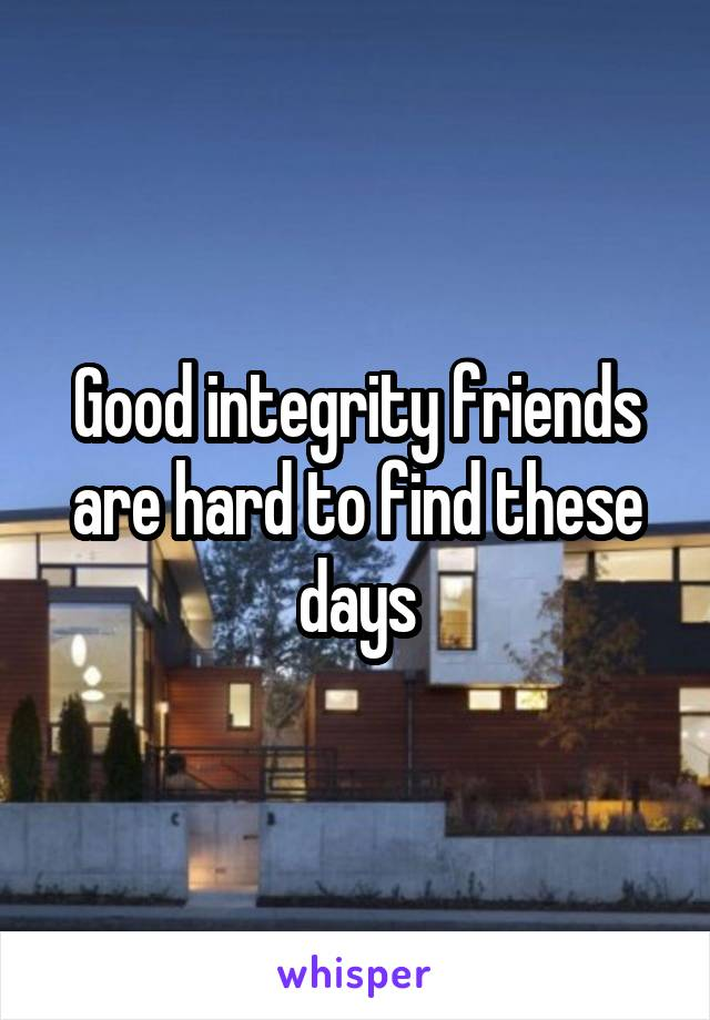 Good integrity friends are hard to find these days