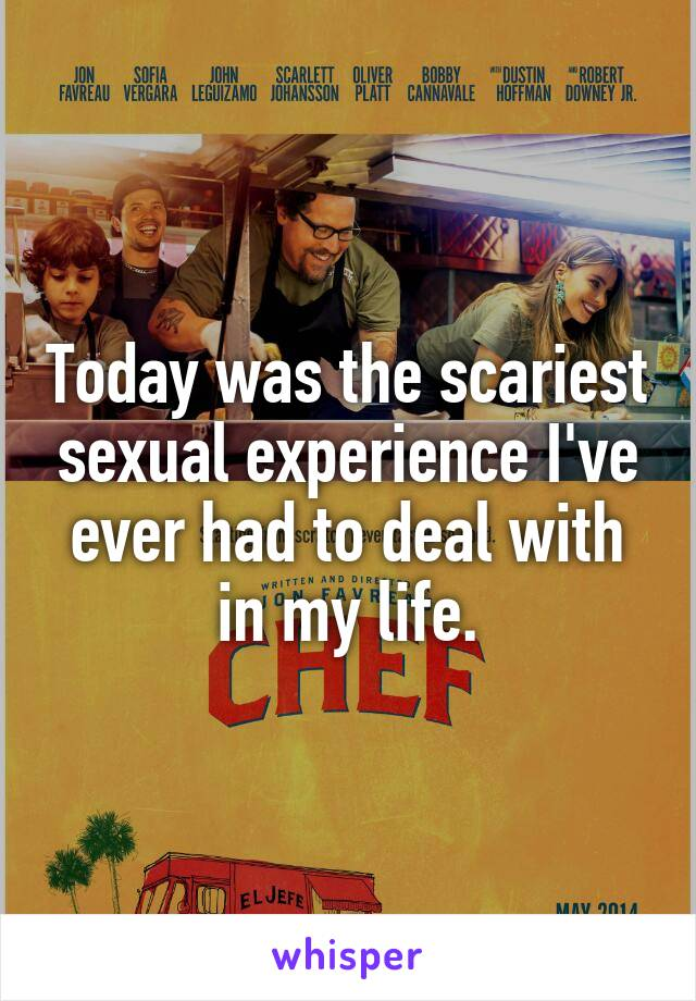 Today was the scariest sexual experience I've ever had to deal with in my life.