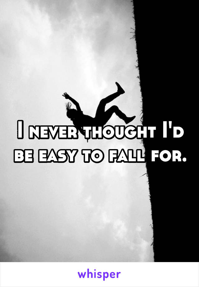 I never thought I'd be easy to fall for.